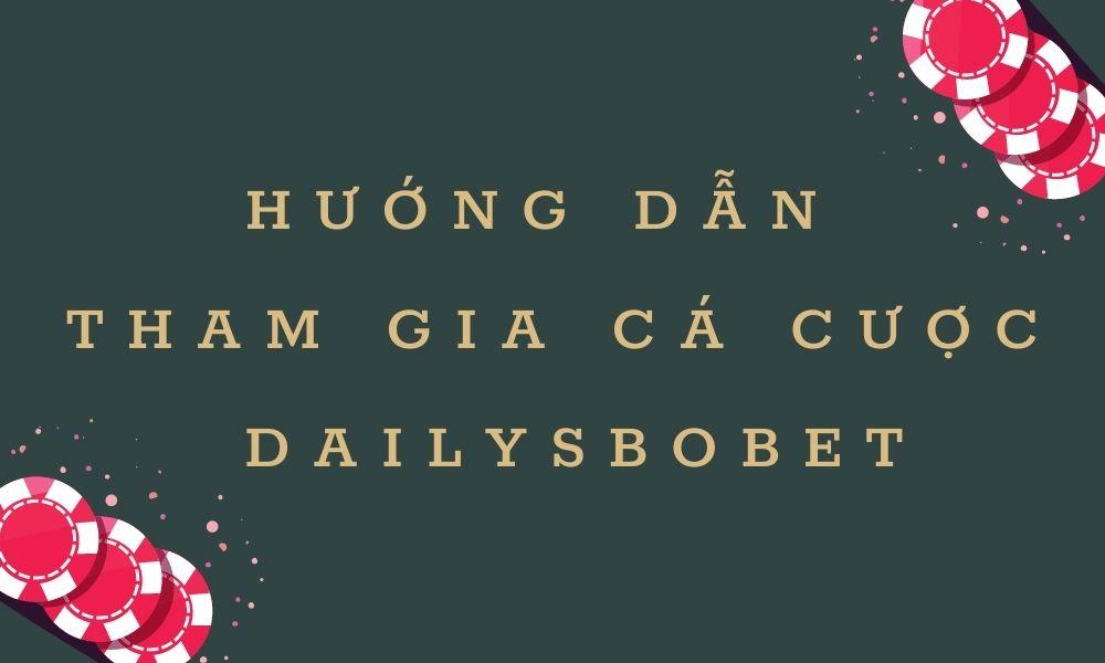 Hướng dẫn tham gia cá cược tại Dailysbobet